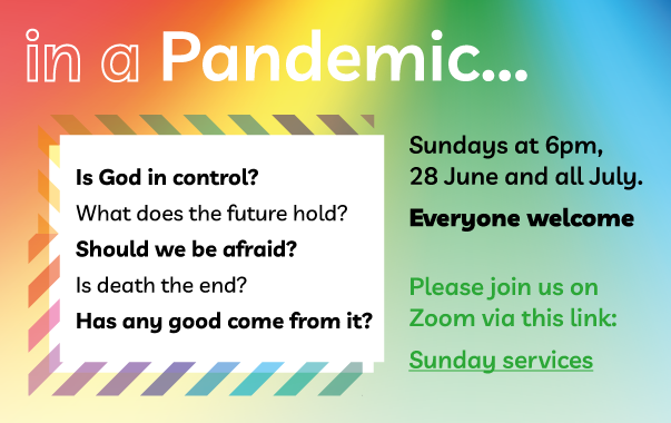 In a Pandemic... Is God in control? What does the future hold? Should we be afraid? Is death the end? Has any good come from it? Join us online on Sunday evenings in July from 6pm. Click here to access the link to Zoom.